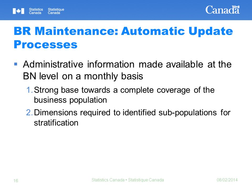 08/02/2014 Statistics Canada Statistique Canada 16 BR Maintenance: Automatic Update Processes Administrative information made available at the BN leve