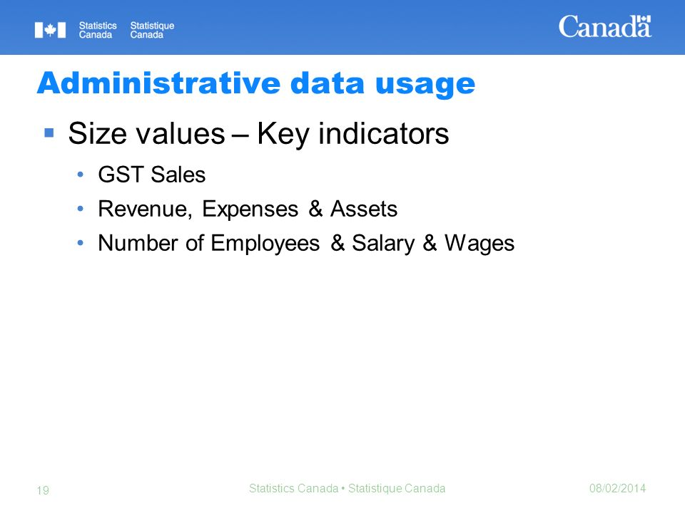 08/02/2014 Statistics Canada Statistique Canada 19 Administrative data usage Size values – Key indicators GST Sales Revenue, Expenses & Assets Number of Employees & Salary & Wages
