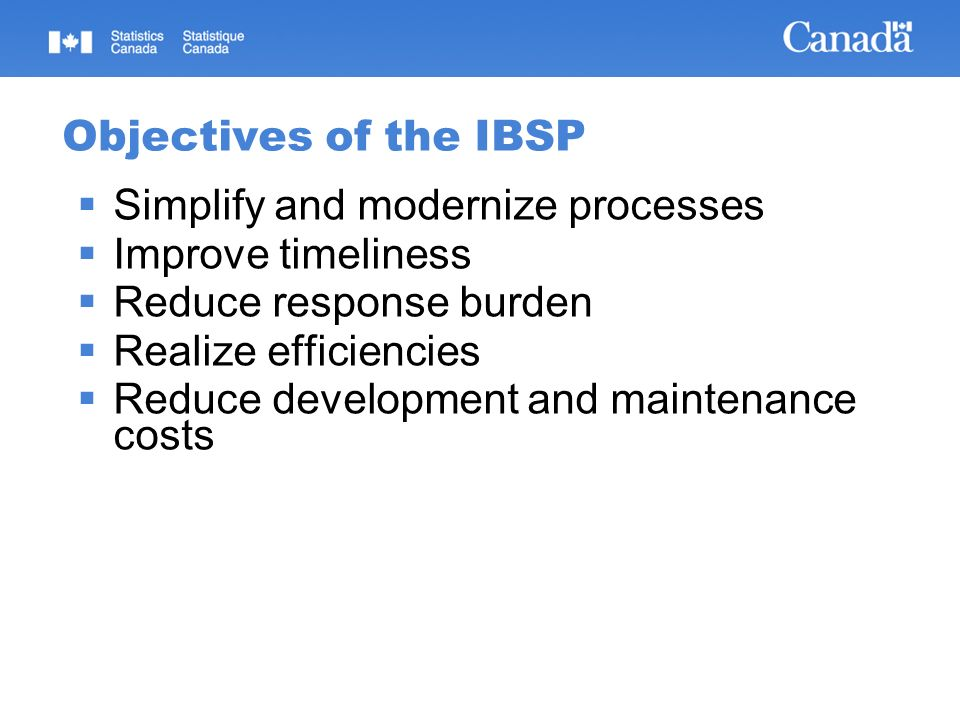 Objectives of the IBSP Simplify and modernize processes Improve timeliness Reduce response burden Realize efficiencies Reduce development and maintena