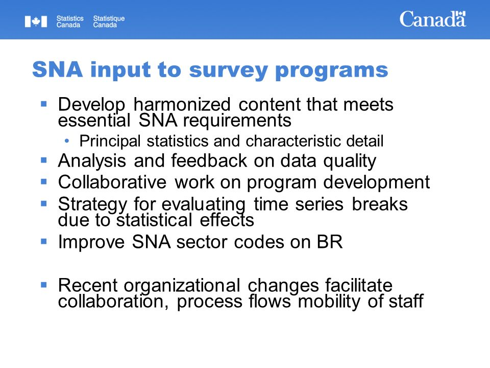 SNA input to survey programs Develop harmonized content that meets essential SNA requirements Principal statistics and characteristic detail Analysis and feedback on data quality Collaborative work on program development Strategy for evaluating time series breaks due to statistical effects Improve SNA sector codes on BR Recent organizational changes facilitate collaboration, process flows mobility of staff