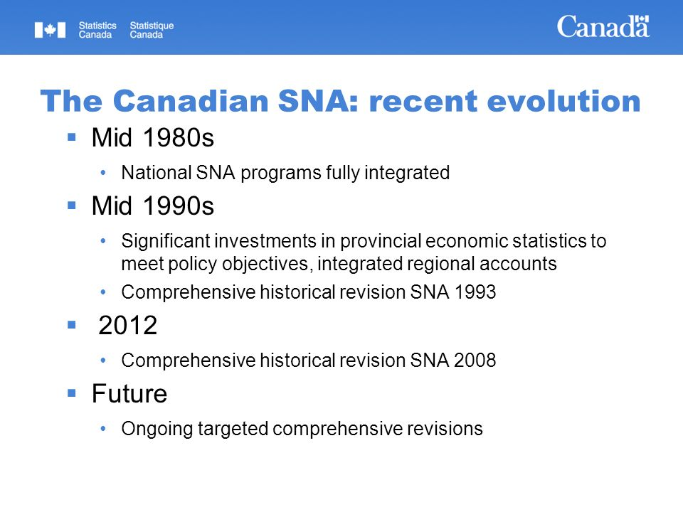 The Canadian SNA: recent evolution Mid 1980s National SNA programs fully integrated Mid 1990s Significant investments in provincial economic statistics to meet policy objectives, integrated regional accounts Comprehensive historical revision SNA 1993 2012 Comprehensive historical revision SNA 2008 Future Ongoing targeted comprehensive revisions