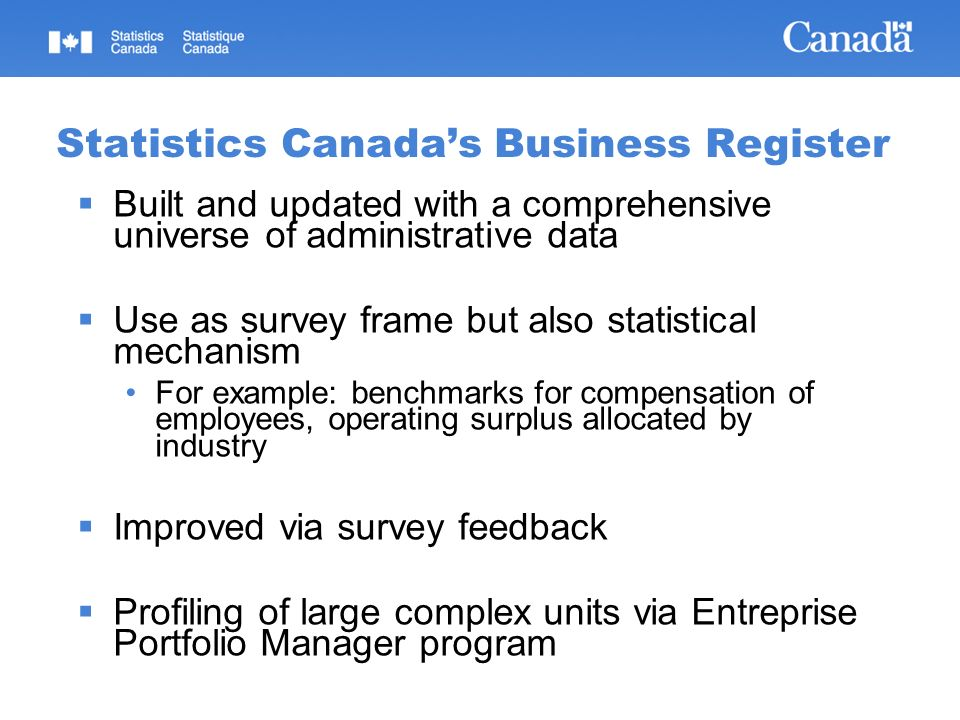 Statistics Canadas Business Register Built and updated with a comprehensive universe of administrative data Use as survey frame but also statistical mechanism For example: benchmarks for compensation of employees, operating surplus allocated by industry Improved via survey feedback Profiling of large complex units via Entreprise Portfolio Manager program
