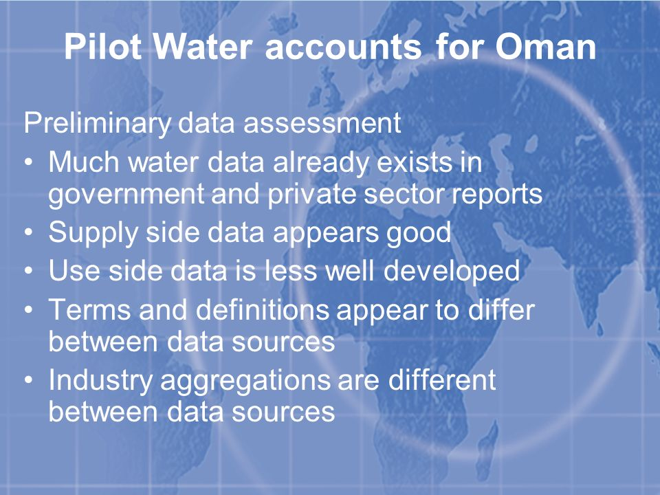 Pilot Water accounts for Oman Preliminary data assessment Much water data already exists in government and private sector reports Supply side data appears good Use side data is less well developed Terms and definitions appear to differ between data sources Industry aggregations are different between data sources