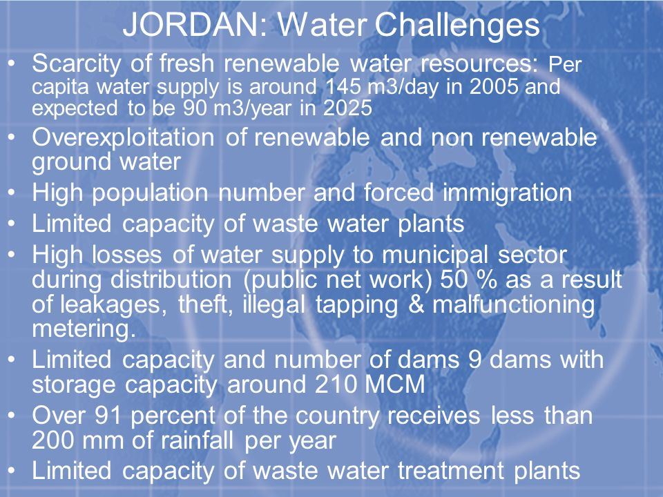 JORDAN: Water Challenges Scarcity of fresh renewable water resources: Per capita water supply is around 145 m3/day in 2005 and expected to be 90 m3/year in 2025 Overexploitation of renewable and non renewable ground water High population number and forced immigration Limited capacity of waste water plants High losses of water supply to municipal sector during distribution (public net work) 50 % as a result of leakages, theft, illegal tapping & malfunctioning metering.