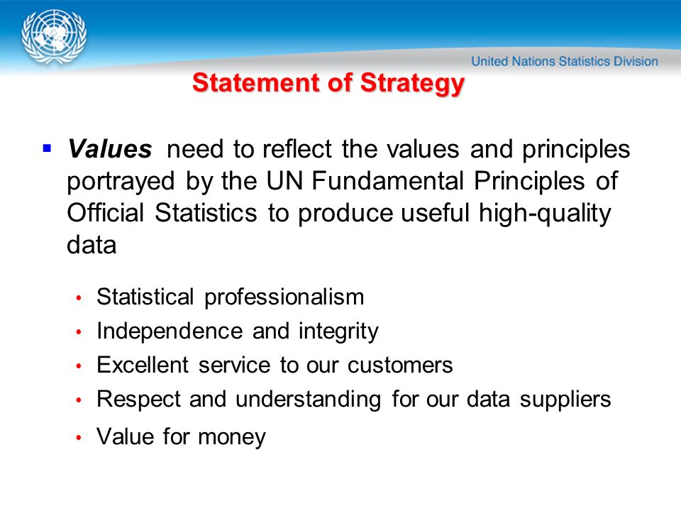 Statement of Strategy Values need to reflect the values and principles portrayed by the UN Fundamental Principles of Official Statistics to produce us