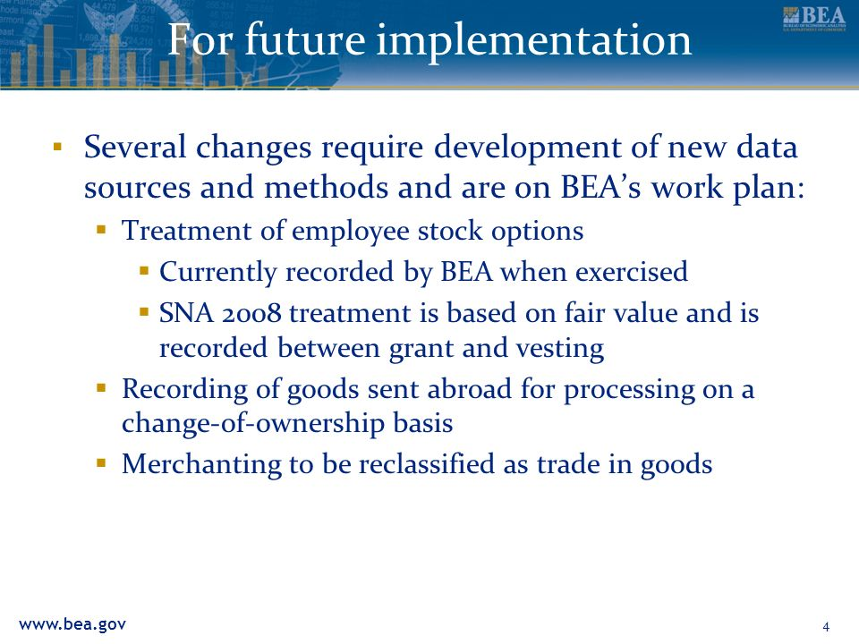 For future implementation Several changes require development of new data sources and methods and are on BEAs work plan: Treatment of employee stock options Currently recorded by BEA when exercised SNA 2008 treatment is based on fair value and is recorded between grant and vesting Recording of goods sent abroad for processing on a change-of-ownership basis Merchanting to be reclassified as trade in goods 4