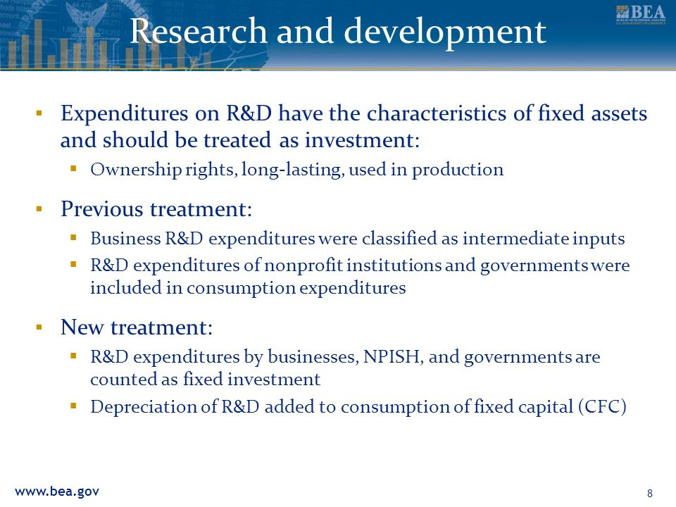 www.bea.gov Research and development Expenditures on R&D have the characteristics of fixed assets and should be treated as investment: Ownership rights, long-lasting, used in production Previous treatment: Business R&D expenditures were classified as intermediate inputs R&D expenditures of nonprofit institutions and governments were included in consumption expenditures New treatment: R&D expenditures by businesses, NPISH, and governments are counted as fixed investment Depreciation of R&D added to consumption of fixed capital (CFC) 8