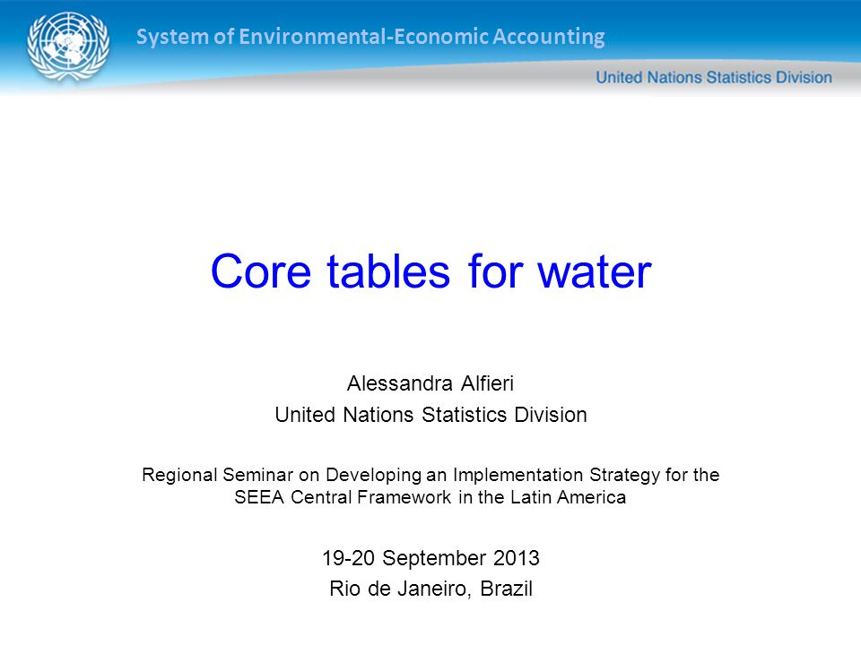 System of Environmental-Economic Accounting Core tables for water Alessandra Alfieri United Nations Statistics Division Regional Seminar on Developing an Implementation Strategy for the SEEA Central Framework in the Latin America September 2013 Rio de Janeiro, Brazil