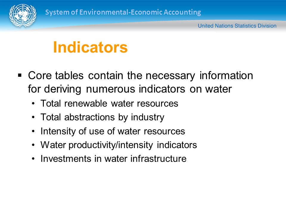 System of Environmental-Economic Accounting Indicators Core tables contain the necessary information for deriving numerous indicators on water Total renewable water resources Total abstractions by industry Intensity of use of water resources Water productivity/intensity indicators Investments in water infrastructure