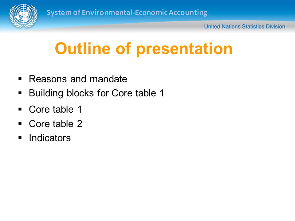 System of Environmental-Economic Accounting Outline of presentation Reasons and mandate Building blocks for Core table 1 Core table 1 Core table 2 Indicators