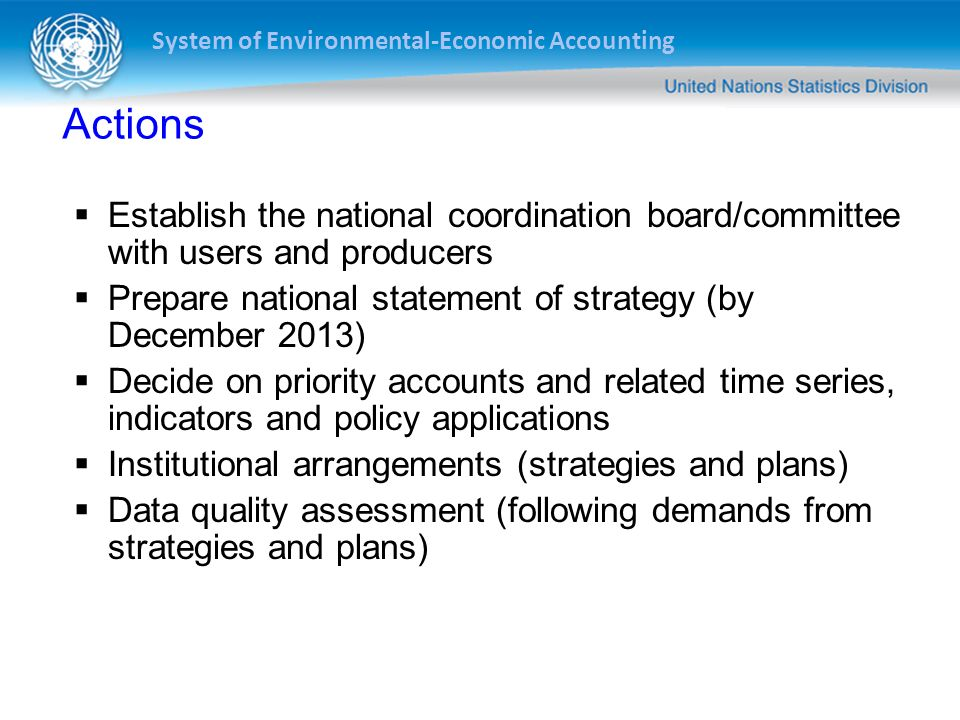System of Environmental-Economic Accounting Actions Establish the national coordination board/committee with users and producers Prepare national stat