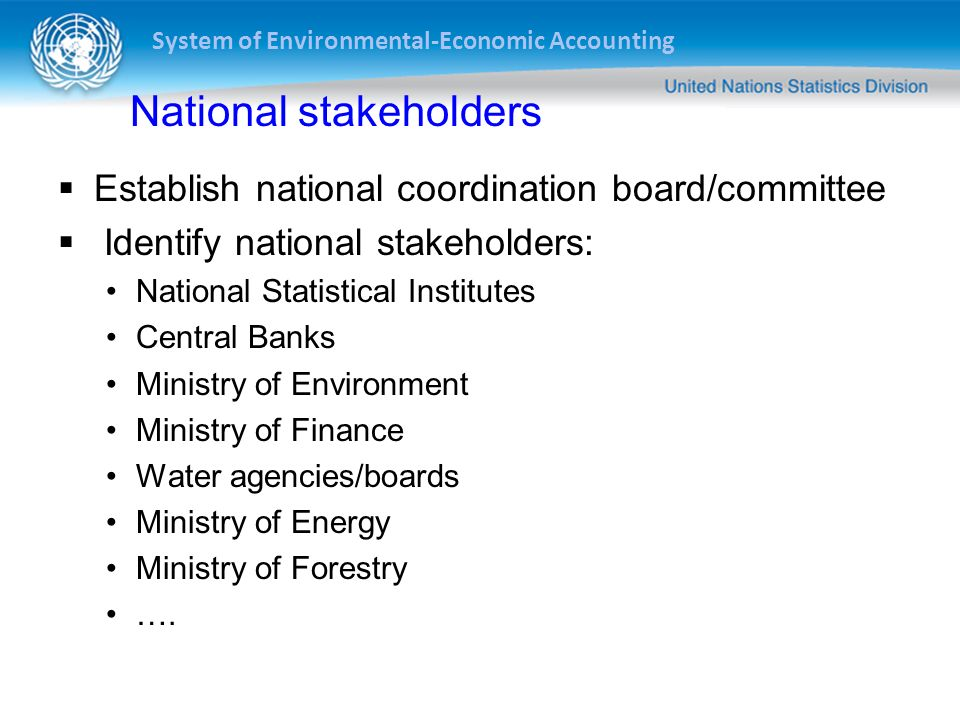 System of Environmental-Economic Accounting National stakeholders Establish national coordination board/committee Identify national stakeholders: Nati