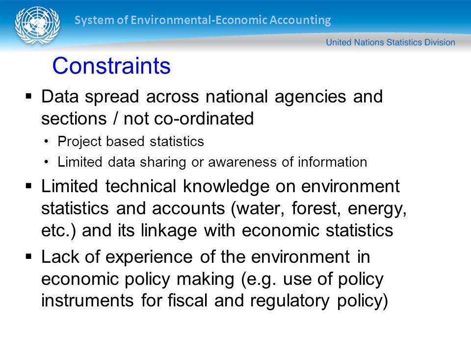 System of Environmental-Economic Accounting Constraints Data spread across national agencies and sections / not co-ordinated Project based statistics Limited data sharing or awareness of information Limited technical knowledge on environment statistics and accounts (water, forest, energy, etc.) and its linkage with economic statistics Lack of experience of the environment in economic policy making (e.g.