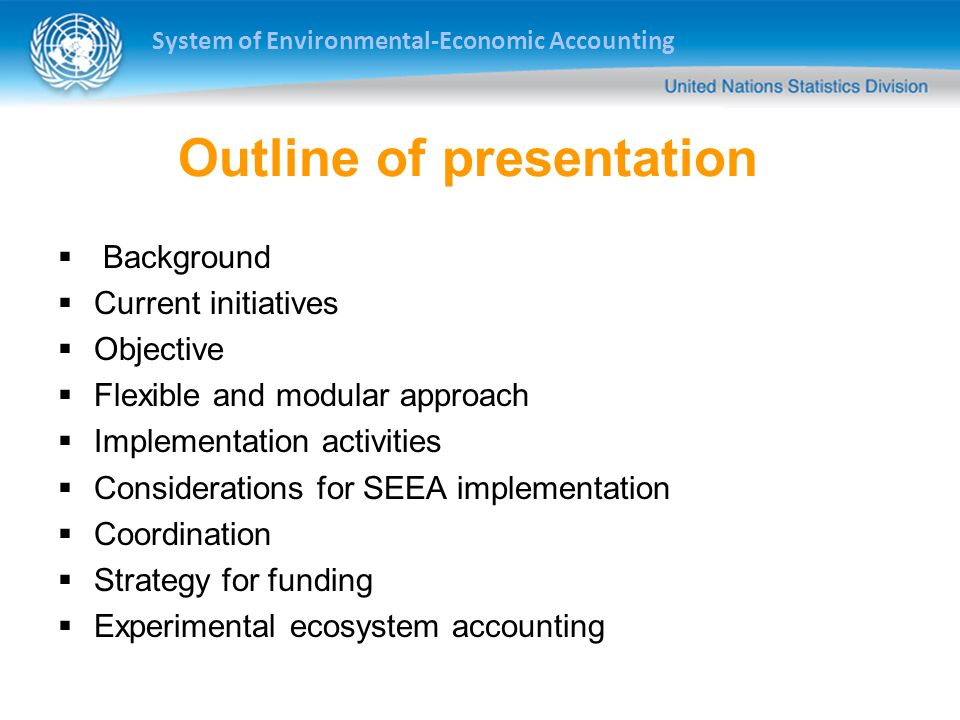 System of Environmental-Economic Accounting Outline of presentation Background Current initiatives Objective Flexible and modular approach Implementat
