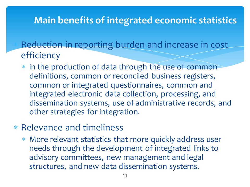 Reduction in reporting burden and increase in cost efficiency in the production of data through the use of common definitions, common or reconciled business registers, common or integrated questionnaires, common and integrated electronic data collection, processing, and dissemination systems, use of administrative records, and other strategies for integration.