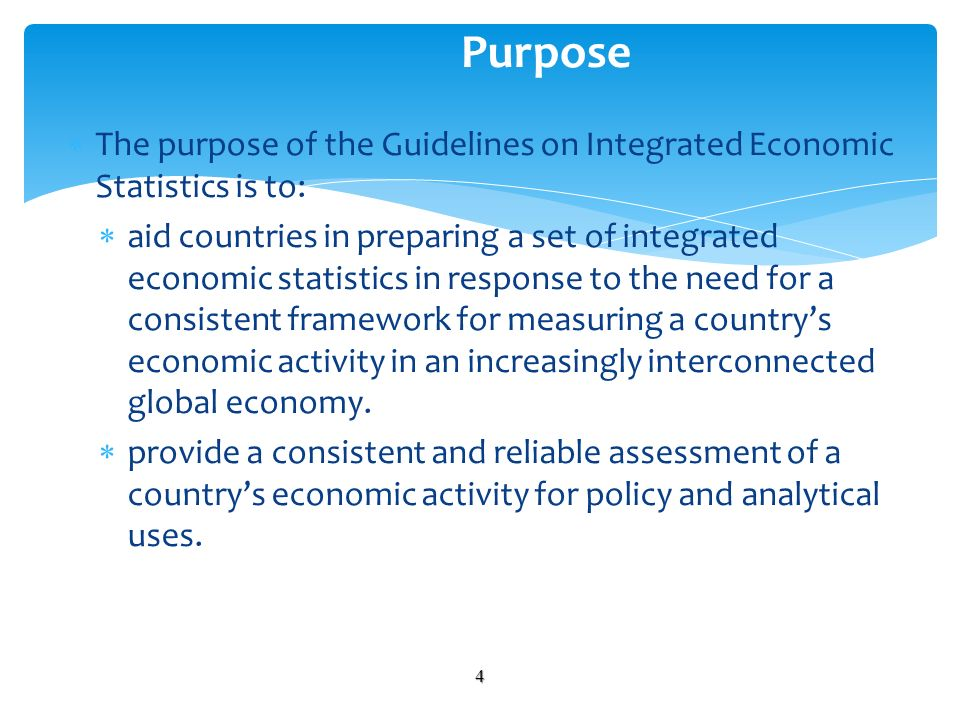 The purpose of the Guidelines on Integrated Economic Statistics is to: aid countries in preparing a set of integrated economic statistics in response to the need for a consistent framework for measuring a countrys economic activity in an increasingly interconnected global economy.