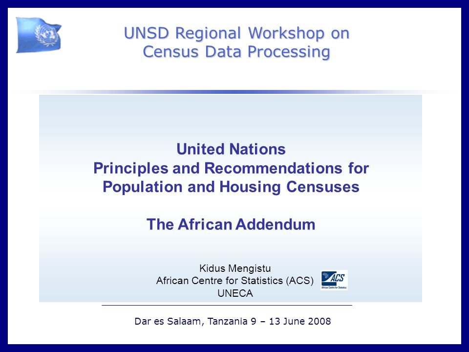 ` UNSD Regional Workshop on Census Data Processing Dar es Salaam, Tanzania 9 – 13 June 2008 United Nations Principles and Recommendations for Population and Housing Censuses The African Addendum Kidus Mengistu African Centre for Statistics (ACS) UNECA