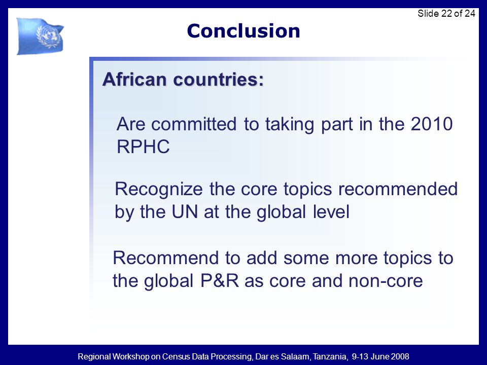 Regional Workshop on Census Data Processing, Dar es Salaam, Tanzania, 9-13 June 2008 Slide 22 of 24 Conclusion Are committed to taking part in the 201
