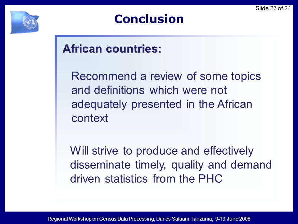 Regional Workshop on Census Data Processing, Dar es Salaam, Tanzania, 9-13 June 2008 Slide 23 of 24 Conclusion Recommend a review of some topics and definitions which were not adequately presented in the African context African countries: Will strive to produce and effectively disseminate timely, quality and demand driven statistics from the PHC