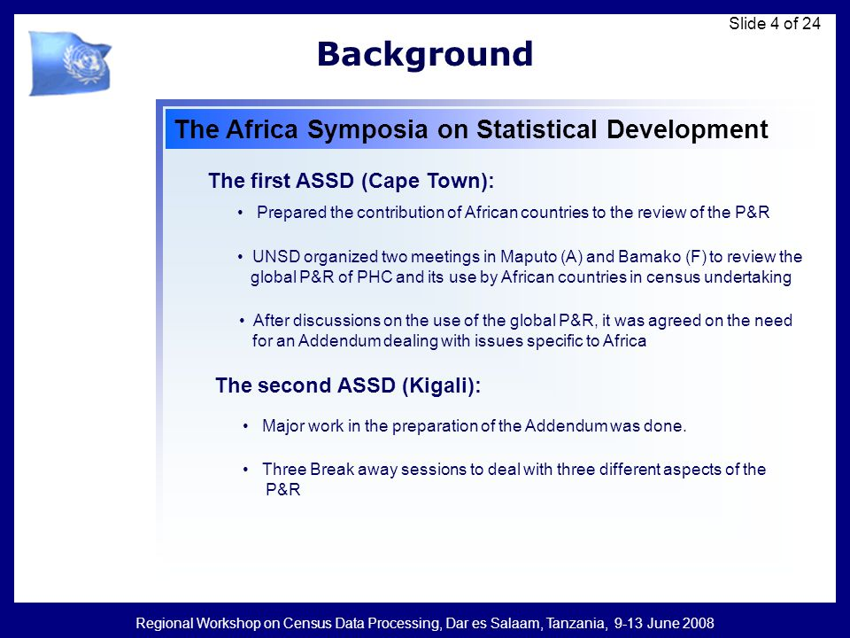 Regional Workshop on Census Data Processing, Dar es Salaam, Tanzania, 9-13 June 2008 Slide 4 of 24 Background The Africa Symposia on Statistical Development The first ASSD (Cape Town): Prepared the contribution of African countries to the review of the P&R UNSD organized two meetings in Maputo (A) and Bamako (F) to review the global P&R of PHC and its use by African countries in census undertaking The second ASSD (Kigali): Major work in the preparation of the Addendum was done.