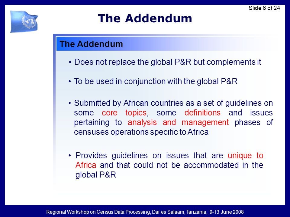 Regional Workshop on Census Data Processing, Dar es Salaam, Tanzania, 9-13 June 2008 Slide 17 of 24 The Addendum 1.Countries should use internationally agreed standards and definitions 2.Countries should strive to establish an integrated programme of data collection and compilation 3.Countries should modify operational procedures Taking into account technological advances especially on GIS and scanning technologies 4.Countries should consider security concerns (Landmine zones) 5.Ensuring key infrastructures to undertake the census are in place 6.The importance of PES was reaffirmed Census Management: 3 Census Planning and Management...