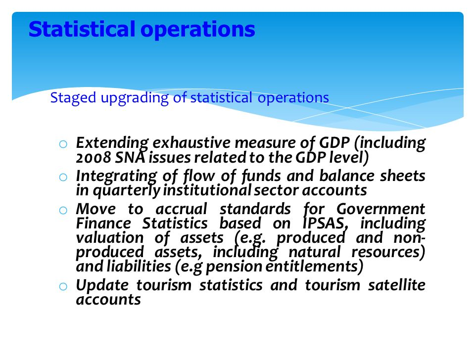 Staged upgrading of statistical operations o Extending exhaustive measure of GDP (including 2008 SNA issues related to the GDP level) o Integrating of