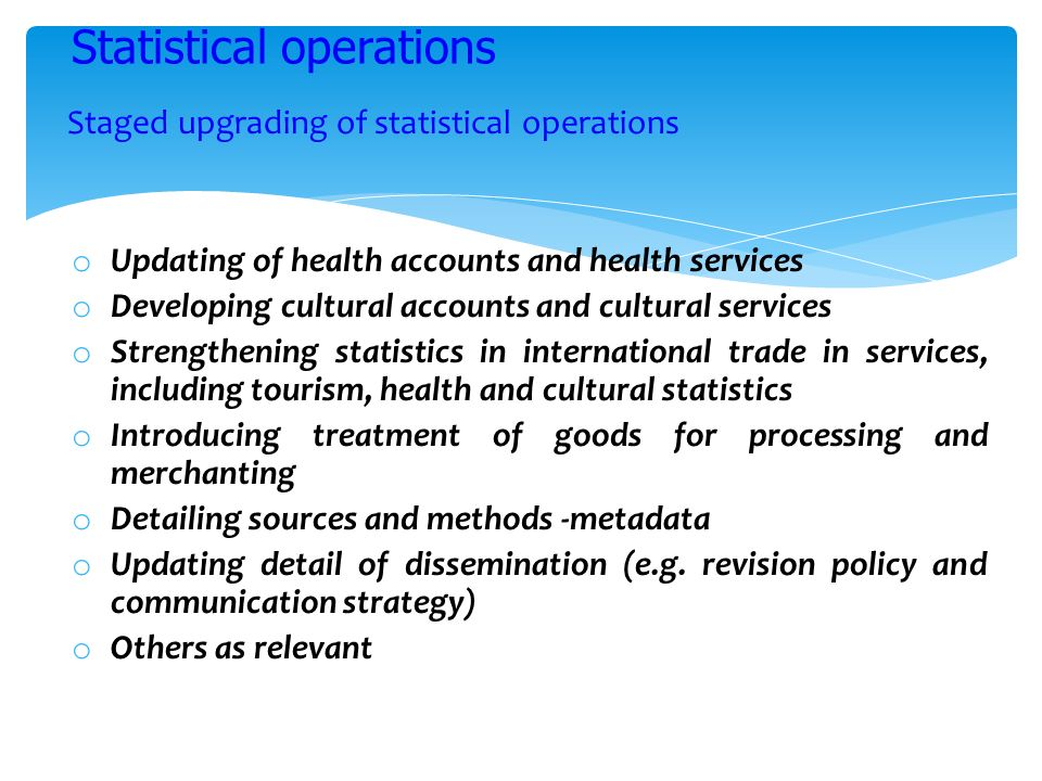 Staged upgrading of statistical operations o Updating of health accounts and health services o Developing cultural accounts and cultural services o St