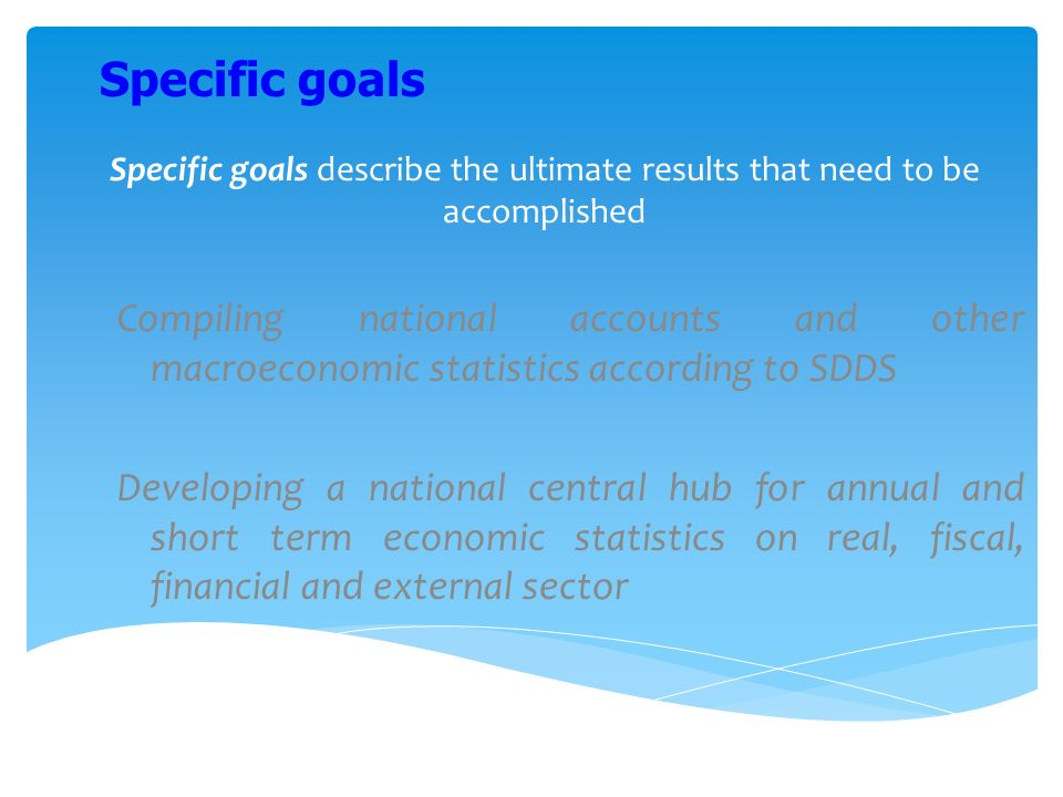 Specific goals describe the ultimate results that need to be accomplished Compiling national accounts and other macroeconomic statistics according to