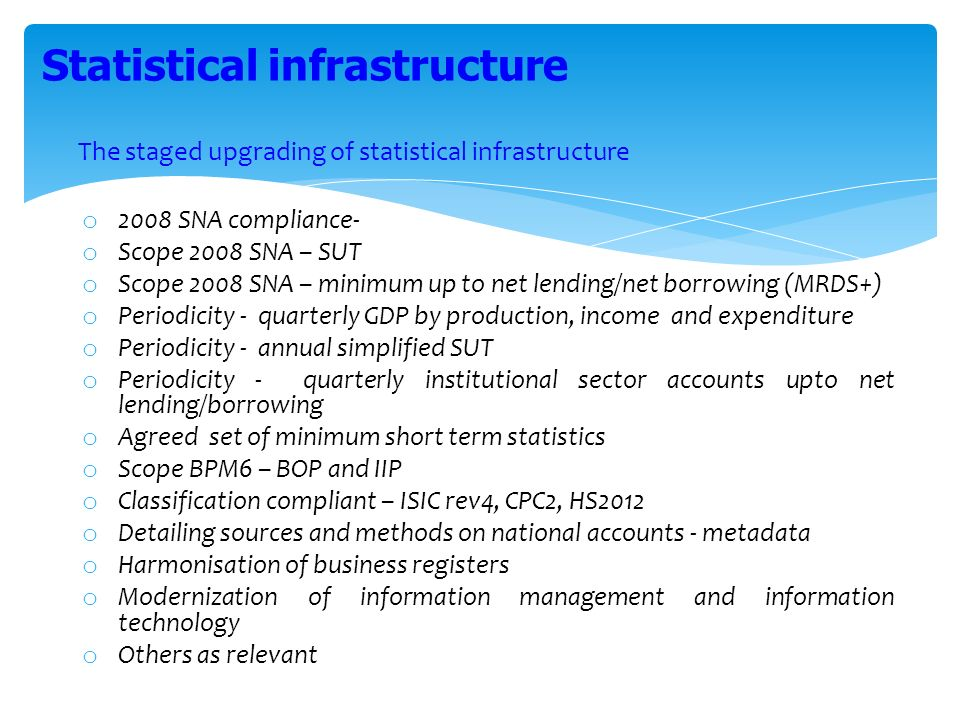 The staged upgrading of statistical infrastructure o 2008 SNA compliance- o Scope 2008 SNA – SUT o Scope 2008 SNA – minimum up to net lending/net borrowing (MRDS+) o Periodicity - quarterly GDP by production, income and expenditure o Periodicity - annual simplified SUT o Periodicity - quarterly institutional sector accounts upto net lending/borrowing o Agreed set of minimum short term statistics o Scope BPM6 – BOP and IIP o Classification compliant – ISIC rev4, CPC2, HS2012 o Detailing sources and methods on national accounts - metadata o Harmonisation of business registers o Modernization of information management and information technology o Others as relevant Statistical infrastructure