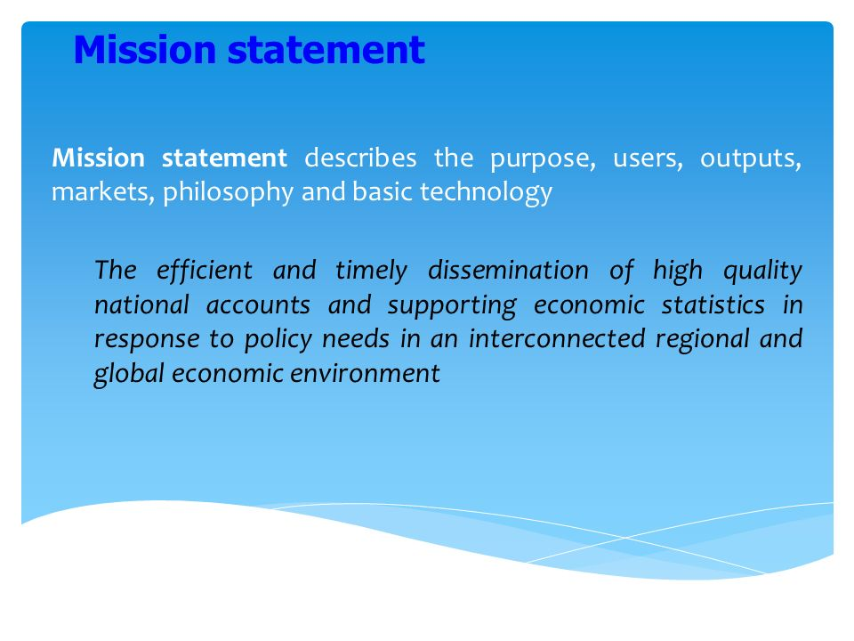 Mission statement describes the purpose, users, outputs, markets, philosophy and basic technology The efficient and timely dissemination of high quality national accounts and supporting economic statistics in response to policy needs in an interconnected regional and global economic environment Mission statement