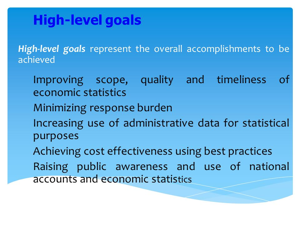 High-level goals represent the overall accomplishments to be achieved Improving scope, quality and timeliness of economic statistics Minimizing response burden Increasing use of administrative data for statistical purposes Achieving cost effectiveness using best practices Raising public awareness and use of national accounts and economic statis tics High-level goals