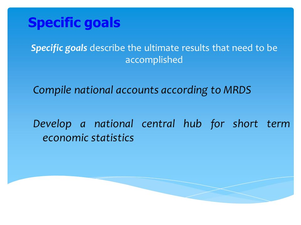 Specific goals describe the ultimate results that need to be accomplished Compile national accounts according to MRDS Develop a national central hub for short term economic statistics Specific goals