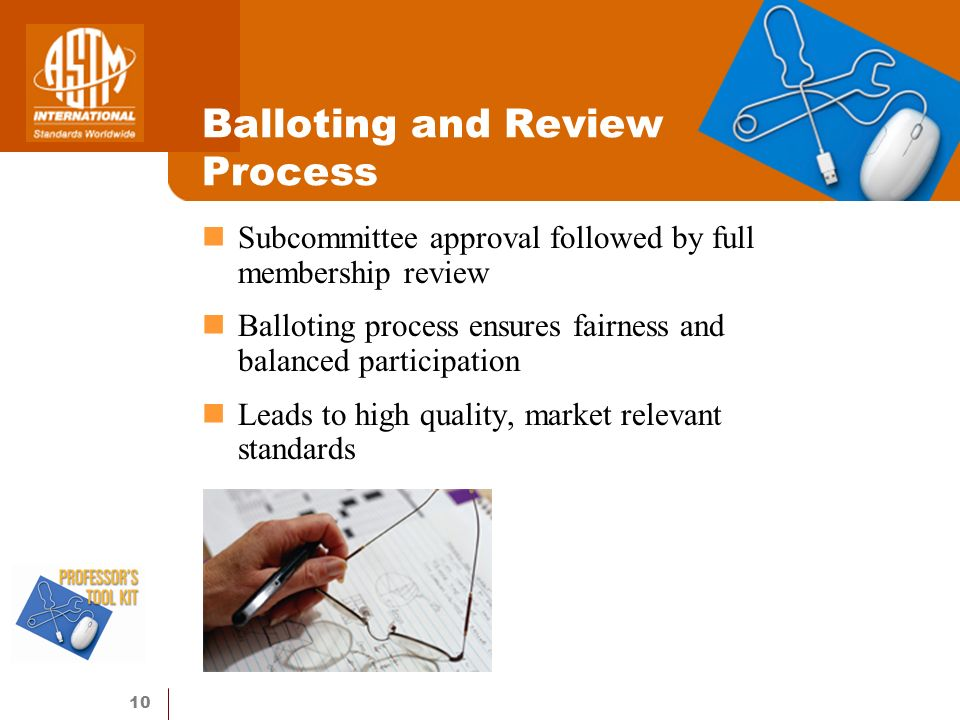 10 Balloting and Review Process Subcommittee approval followed by full membership review Balloting process ensures fairness and balanced participation Leads to high quality, market relevant standards