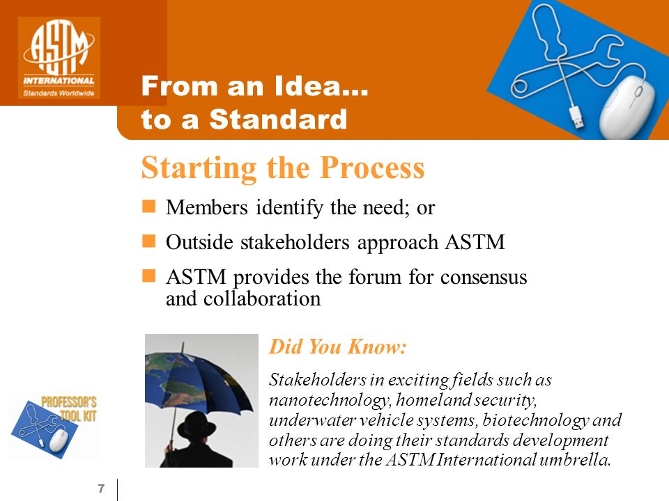 7 From an Idea… to a Standard Members identify the need; or Outside stakeholders approach ASTM ASTM provides the forum for consensus and collaboration Starting the Process Did You Know: Stakeholders in exciting fields such as nanotechnology, homeland security, underwater vehicle systems, biotechnology and others are doing their standards development work under the ASTM International umbrella.