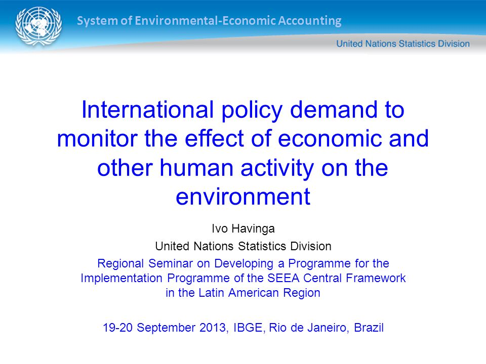 System of Environmental-Economic Accounting International policy demand to monitor the effect of economic and other human activity on the environment Ivo Havinga United Nations Statistics Division Regional Seminar on Developing a Programme for the Implementation Programme of the SEEA Central Framework in the Latin American Region 19-20 September 2013, IBGE, Rio de Janeiro, Brazil Apia, Samoa