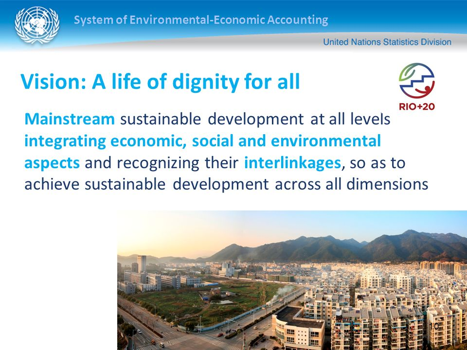 System of Environmental-Economic Accounting Vision: A life of dignity for all Mainstream sustainable development at all levels integrating economic, social and environmental aspects and recognizing their interlinkages, so as to achieve sustainable development across all dimensions 10