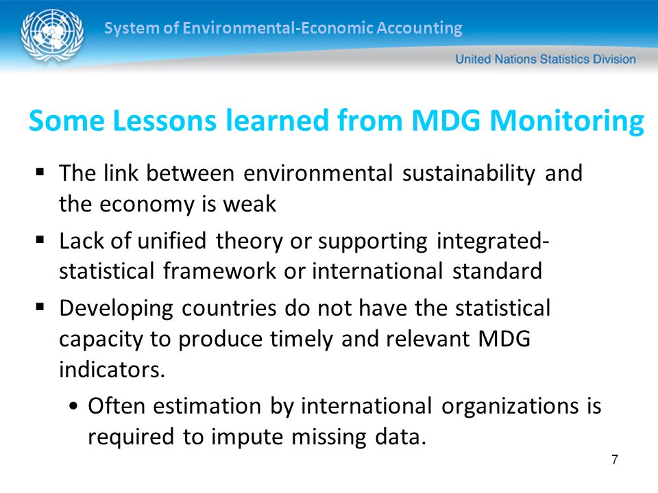 System of Environmental-Economic Accounting Some Lessons learned from MDG Monitoring The link between environmental sustainability and the economy is weak Lack of unified theory or supporting integrated- statistical framework or international standard Developing countries do not have the statistical capacity to produce timely and relevant MDG indicators.