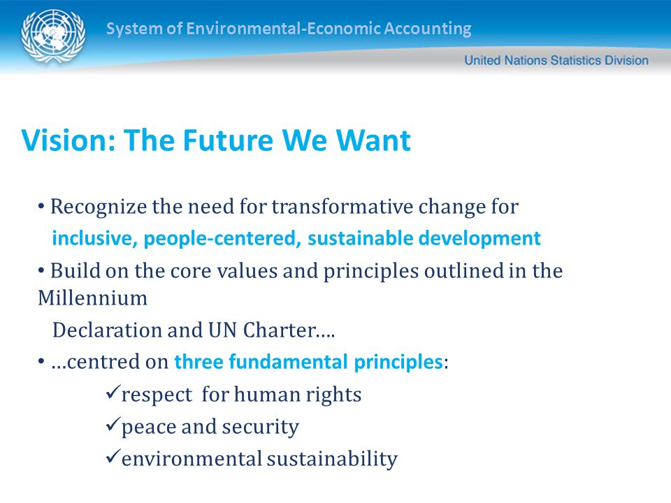 System of Environmental-Economic Accounting Vision: The Future We Want Recognize the need for transformative change for inclusive, people-centered, sustainable development Build on the core values and principles outlined in the Millennium Declaration and UN Charter….
