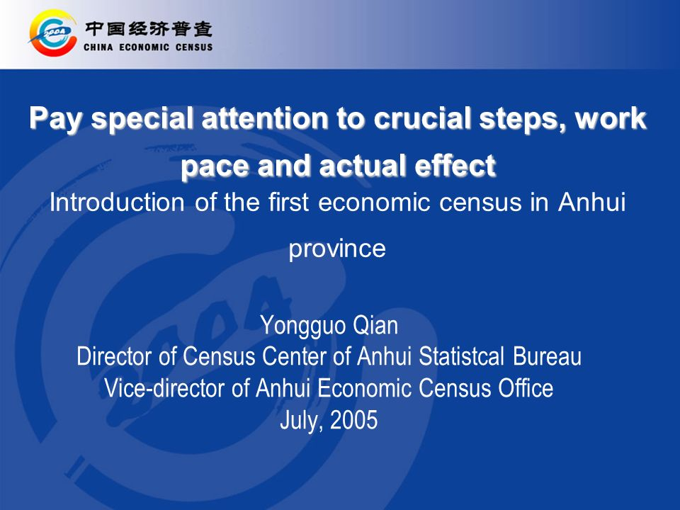 Pay special attention to crucial steps, work pace and actual effect Pay special attention to crucial steps, work pace and actual effect Introduction of the first economic census in Anhui province Yongguo Qian Director of Census Center of Anhui Statistcal Bureau Vice-director of Anhui Economic Census Office July, 2005