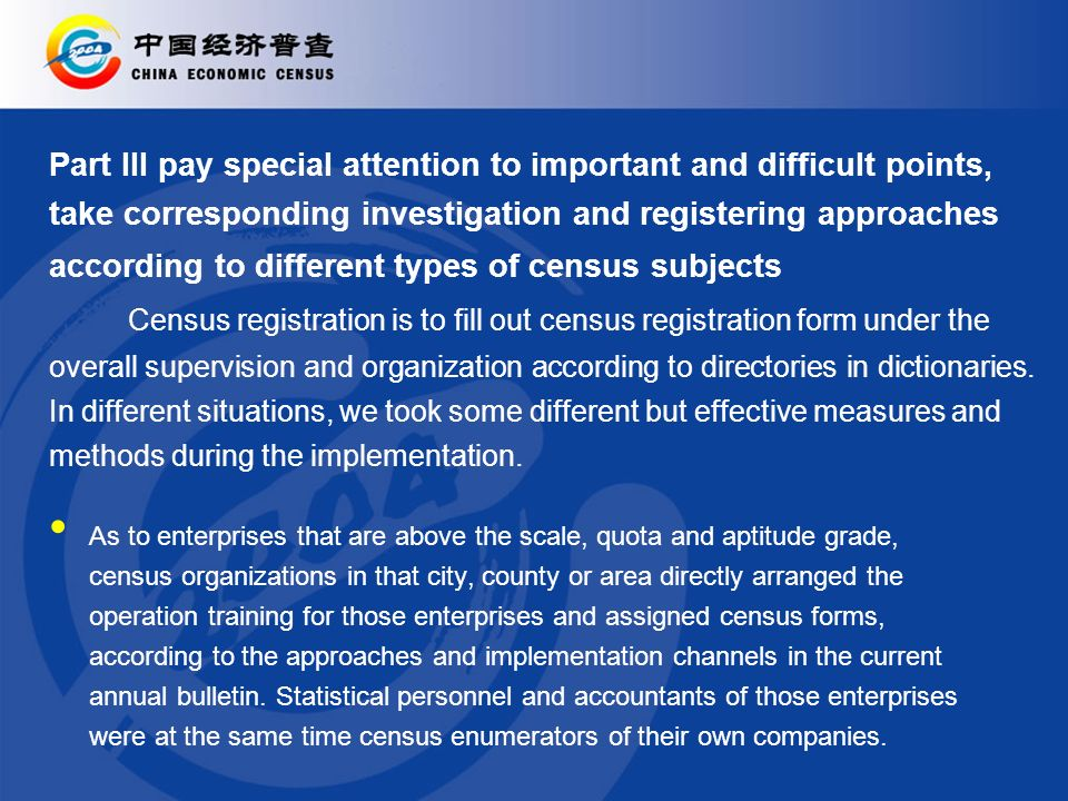 Part III pay special attention to important and difficult points, take corresponding investigation and registering approaches according to different types of census subjects Census registration is to fill out census registration form under the overall supervision and organization according to directories in dictionaries.