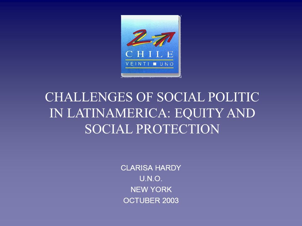 CLARISA HARDY U.N.O. NEW YORK OCTUBER 2003 CHALLENGES OF SOCIAL POLITIC IN LATINAMERICA: EQUITY AND SOCIAL PROTECTION