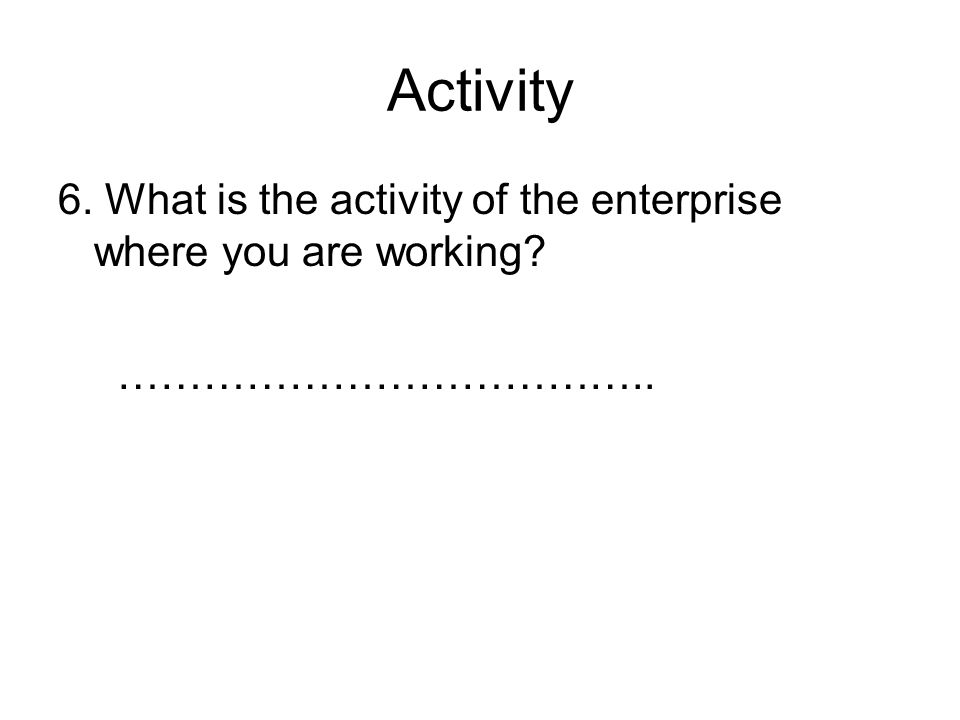 Activity 6. What is the activity of the enterprise where you are working ………………………………..