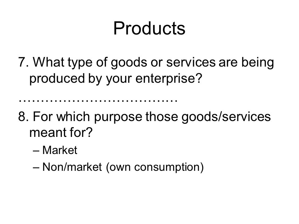 Products 7. What type of goods or services are being produced by your enterprise.