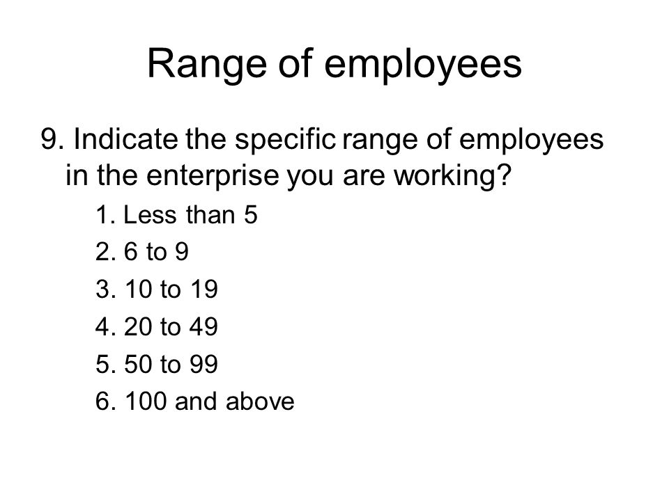 Range of employees 9. Indicate the specific range of employees in the enterprise you are working.