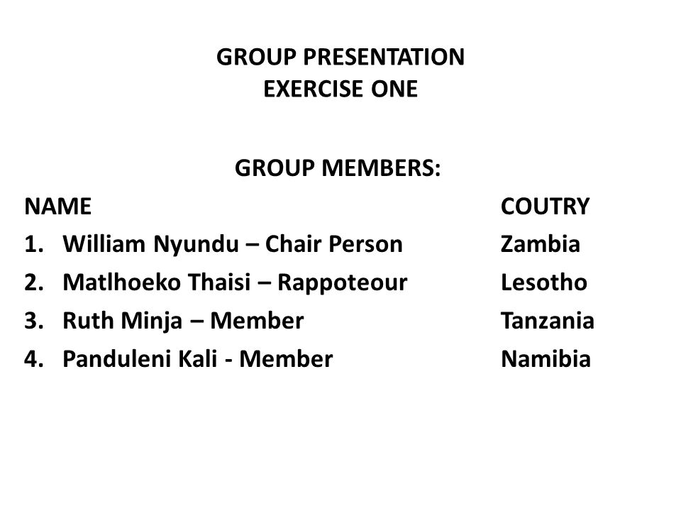 GROUP PRESENTATION EXERCISE ONE GROUP MEMBERS: NAMECOUTRY 1.William Nyundu – Chair PersonZambia 2.Matlhoeko Thaisi – RappoteourLesotho 3.Ruth Minja –