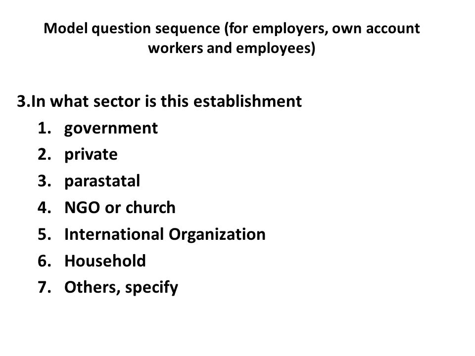 Model question sequence (for employers, own account workers and employees) 3.In what sector is this establishment 1.government 2.private 3.parastatal