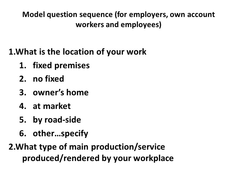 Model question sequence (for employers, own account workers and employees) 1.What is the location of your work 1.fixed premises 2.no fixed 3.owners ho