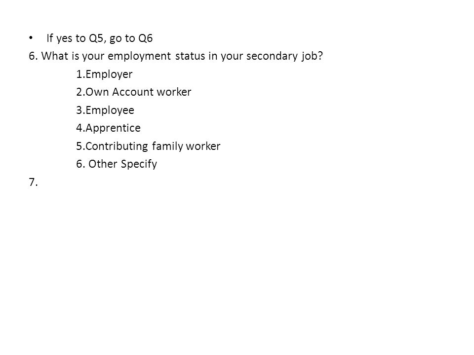If yes to Q5, go to Q6 6. What is your employment status in your secondary job.