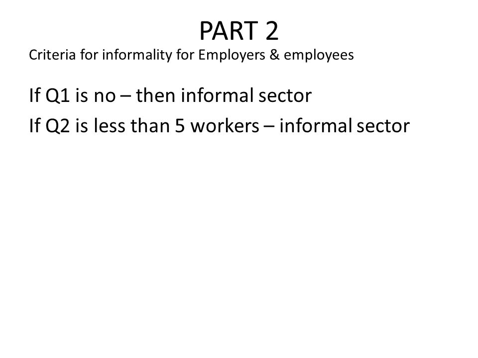PART 2 If Q1 is no – then informal sector If Q2 is less than 5 workers – informal sector Criteria for informality for Employers & employees