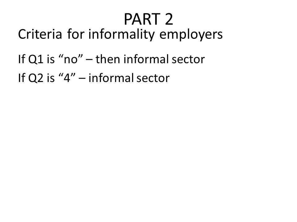 PART 2 If Q1 is no – then informal sector If Q2 is 4 – informal sector Criteria for informality employers